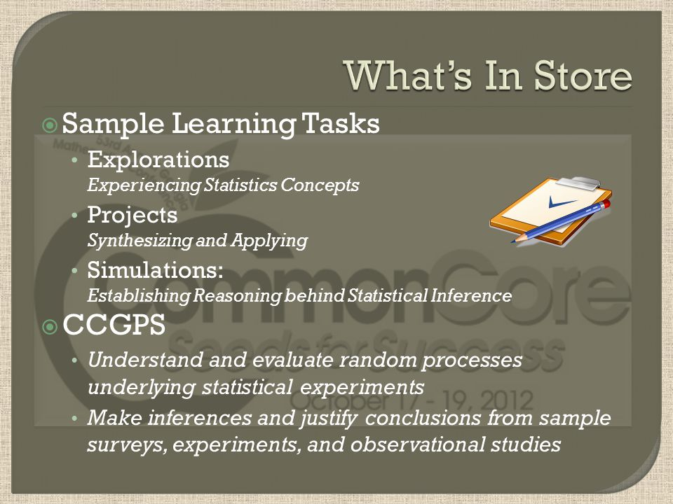 Sample Learning Tasks Explorations Experiencing Statistics Concepts Projects Synthesizing and Applying Simulations: Establishing Reasoning behind Statistical Inference CCGPS Understand and evaluate random processes underlying statistical experiments Make inferences and justify conclusions from sample surveys, experiments, and observational studies
