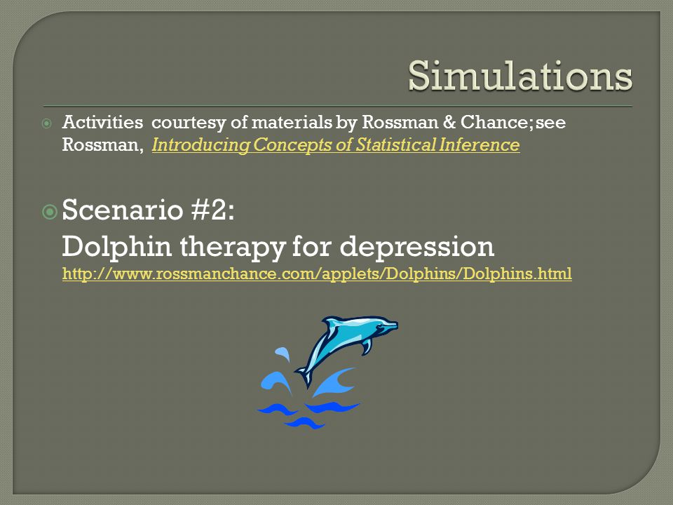 Activities courtesy of materials by Rossman & Chance; see Rossman, Introducing Concepts of Statistical InferenceIntroducing Concepts of Statistical Inference Scenario #2: Dolphin therapy for depression http://www.rossmanchance.com/applets/Dolphins/Dolphins.html http://www.rossmanchance.com/applets/Dolphins/Dolphins.html