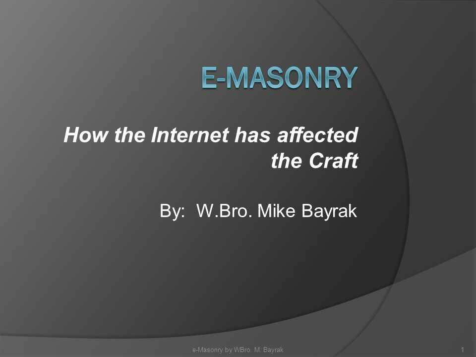 How the Internet has affected the Craft By: W.Bro. Mike Bayrak 1e-Masonry by WBro. M. Bayrak