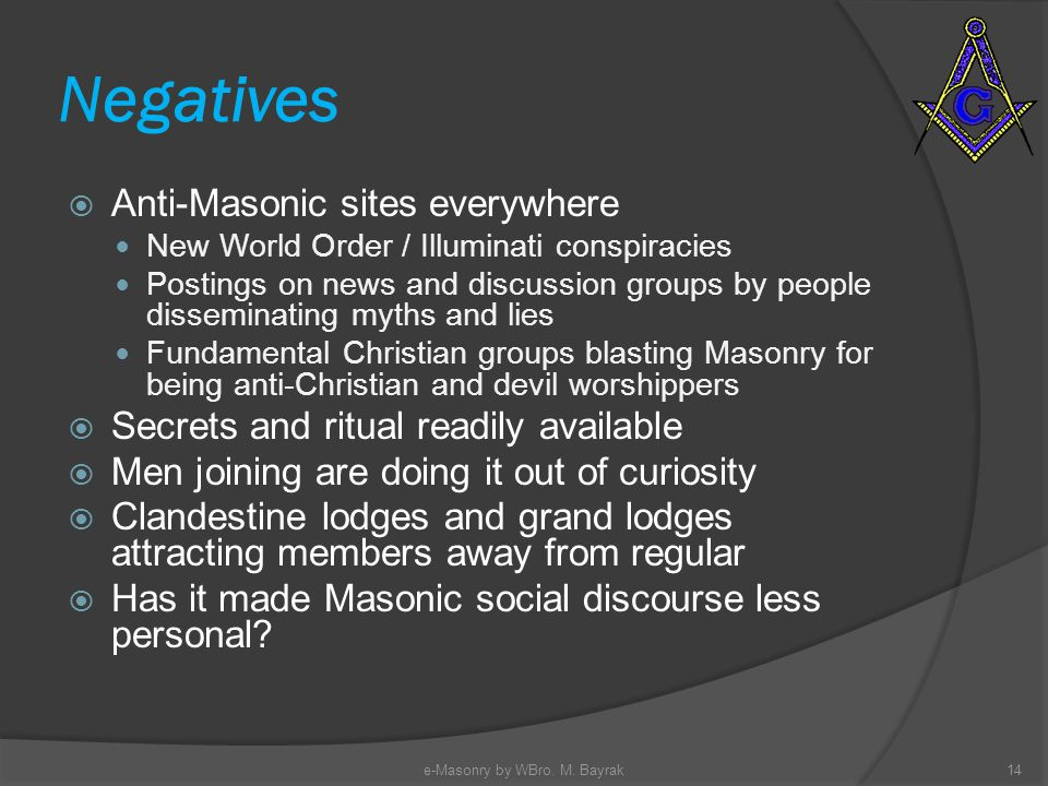 Negatives Anti-Masonic sites everywhere New World Order / Illuminati conspiracies Postings on news and discussion groups by people disseminating myths and lies Fundamental Christian groups blasting Masonry for being anti-Christian and devil worshippers Secrets and ritual readily available Men joining are doing it out of curiosity Clandestine lodges and grand lodges attracting members away from regular Has it made Masonic social discourse less personal.