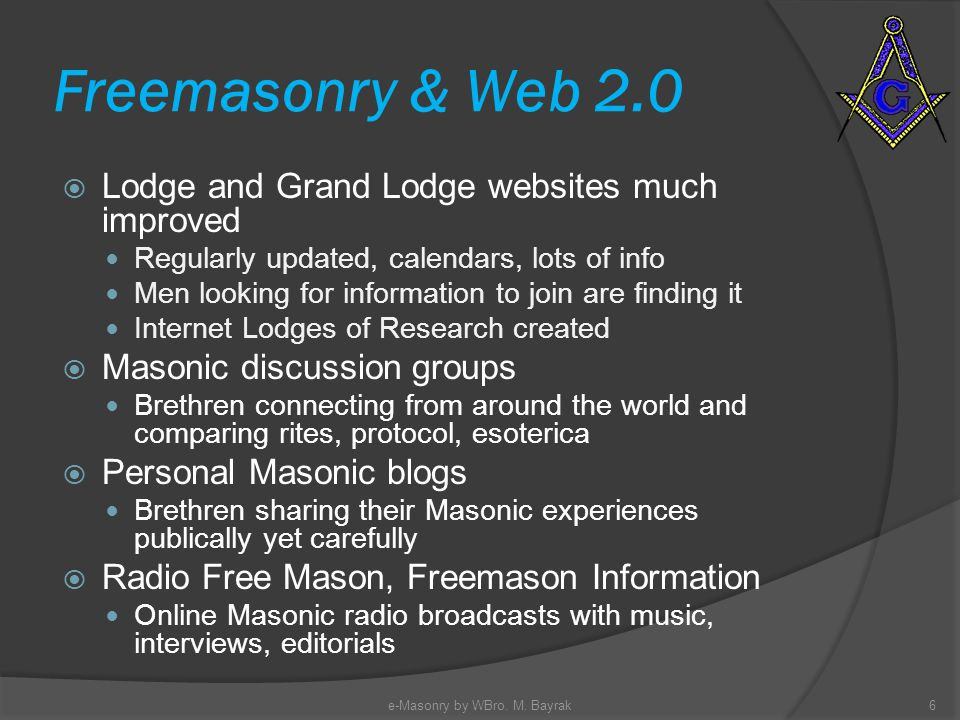 Freemasonry & Web 2.0 Lodge and Grand Lodge websites much improved Regularly updated, calendars, lots of info Men looking for information to join are finding it Internet Lodges of Research created Masonic discussion groups Brethren connecting from around the world and comparing rites, protocol, esoterica Personal Masonic blogs Brethren sharing their Masonic experiences publically yet carefully Radio Free Mason, Freemason Information Online Masonic radio broadcasts with music, interviews, editorials 6e-Masonry by WBro.