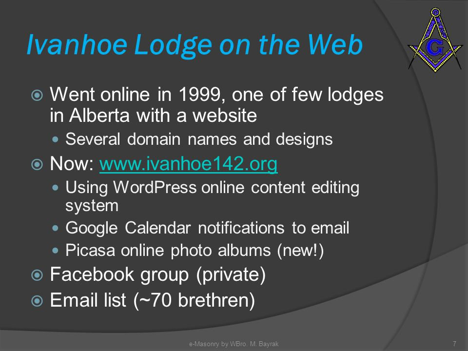 Ivanhoe Lodge on the Web Went online in 1999, one of few lodges in Alberta with a website Several domain names and designs Now: www.ivanhoe142.orgwww.ivanhoe142.org Using WordPress online content editing system Google Calendar notifications to email Picasa online photo albums (new!) Facebook group (private) Email list (~70 brethren) 7e-Masonry by WBro.