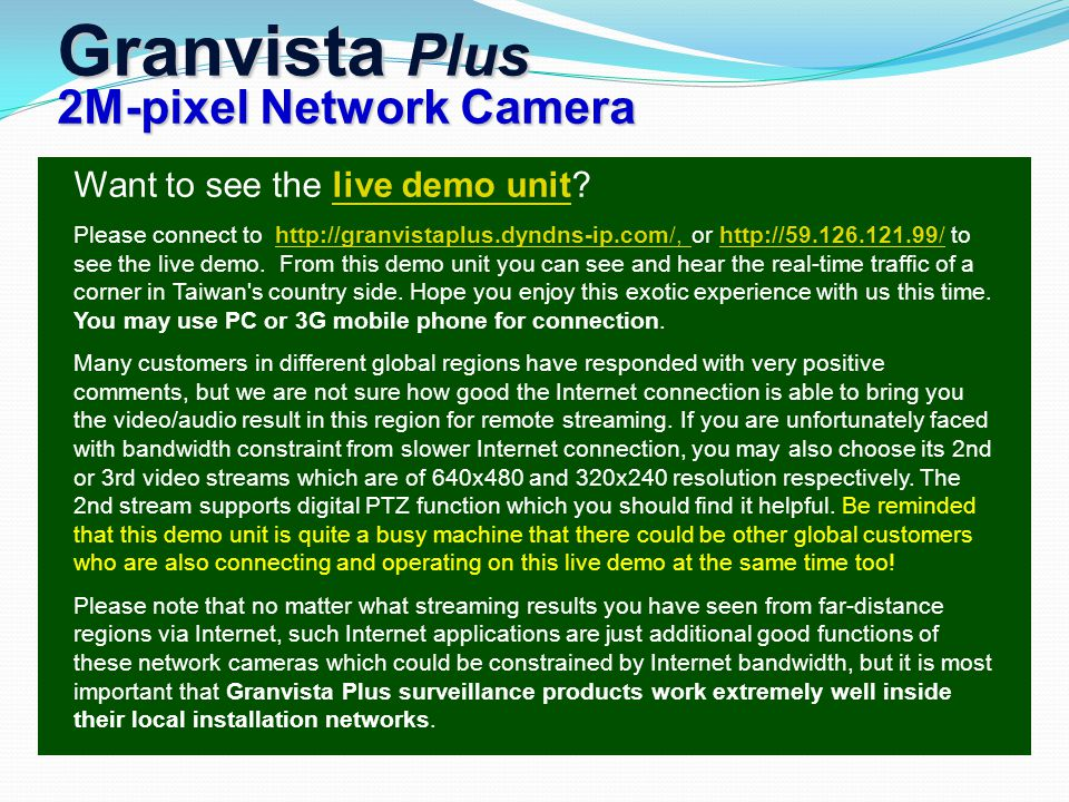 Granvista Plus 2M-pixel Network Camera Want to see the live demo unit live demo unit Please connect to http://granvistaplus.dyndns-ip.com/, or http://59.126.121.99/ to see the live demo.