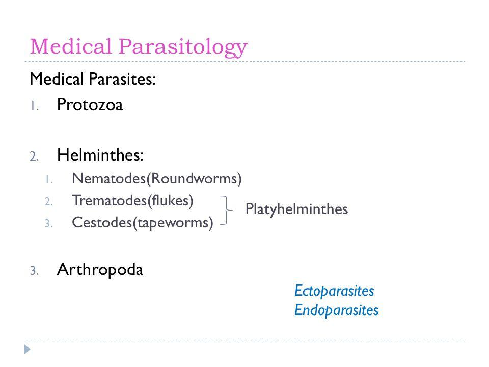 Medical Parasitology Medical Parasites: 1. Protozoa 2. Helminthes: 1. Nematodes(Roundworms) 2. Trematodes(flukes) 3. Cestodes(tapeworms) 3. Arthropoda
