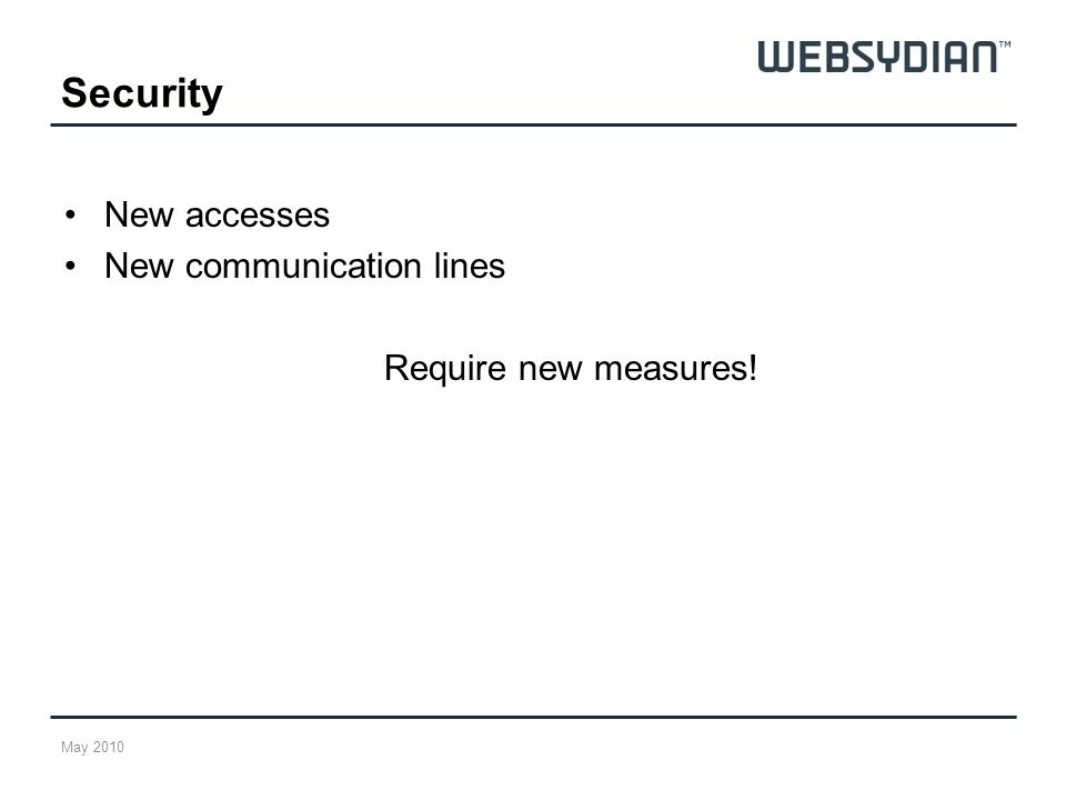 Security New accesses New communication lines Require new measures! May 2010