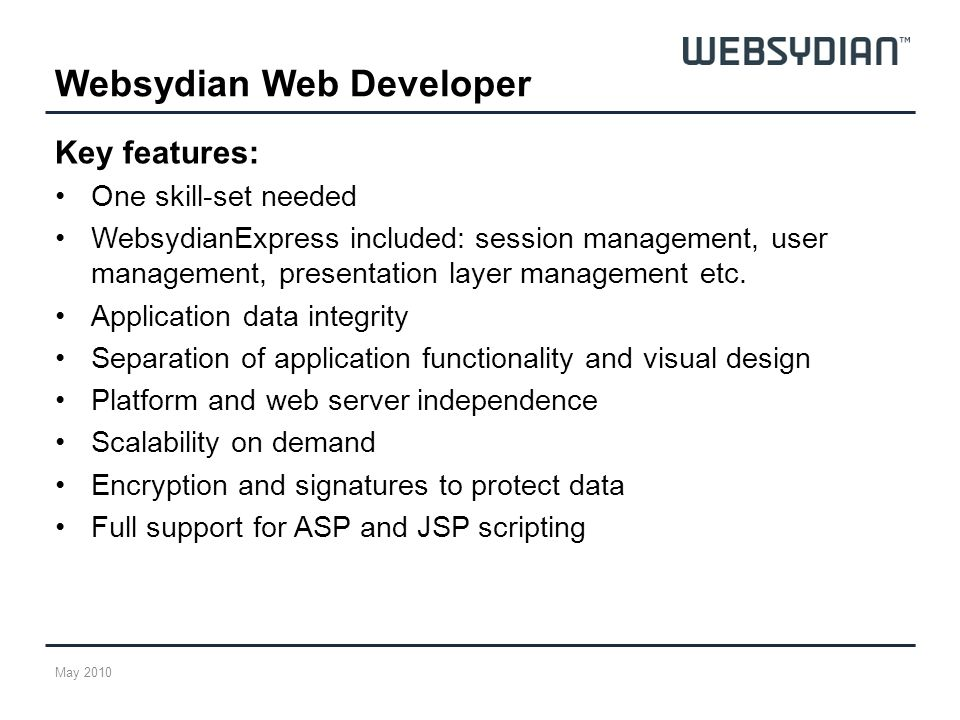 Key features: One skill-set needed WebsydianExpress included: session management, user management, presentation layer management etc.