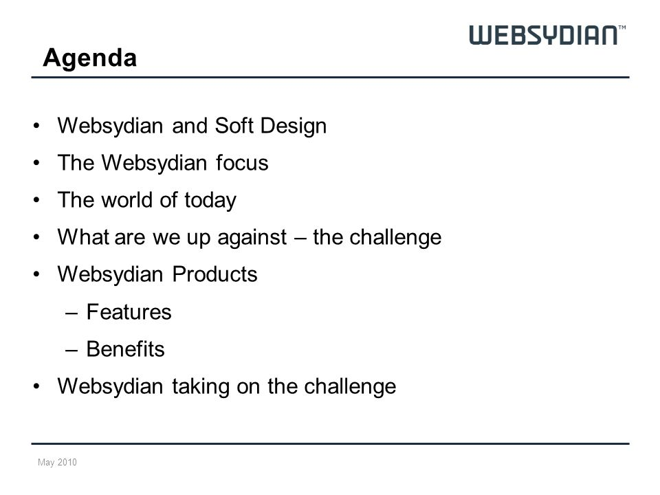 Agenda Websydian and Soft Design The Websydian focus The world of today What are we up against – the challenge Websydian Products –Features –Benefits Websydian taking on the challenge May 2010