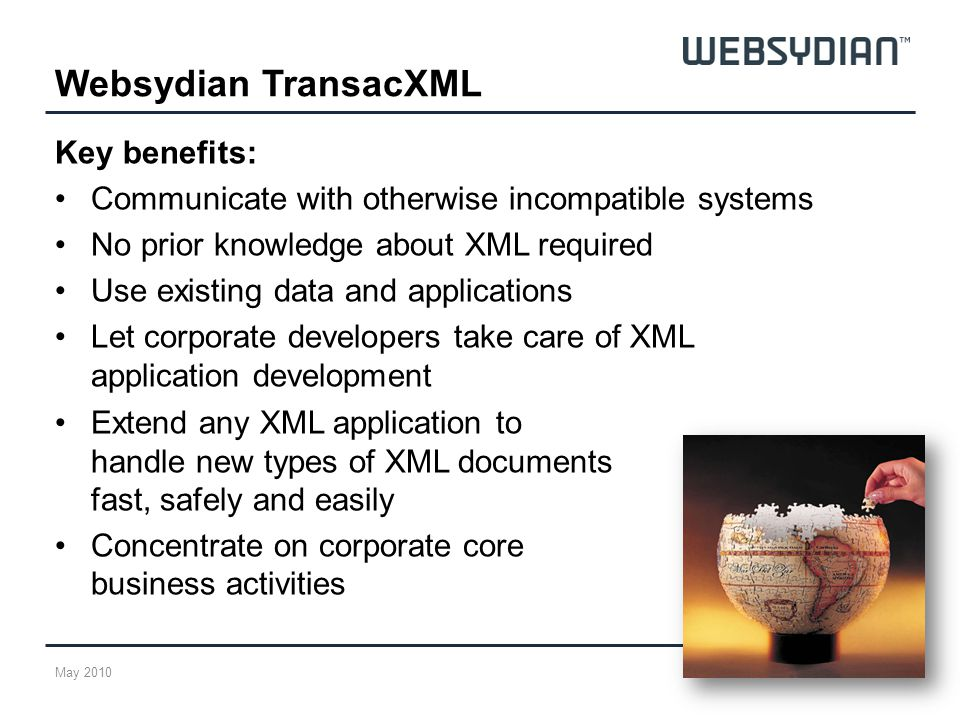 Key benefits: Communicate with otherwise incompatible systems No prior knowledge about XML required Use existing data and applications Let corporate developers take care of XML application development Websydian TransacXML May 2010 Extend any XML application to handle new types of XML documents fast, safely and easily Concentrate on corporate core business activities