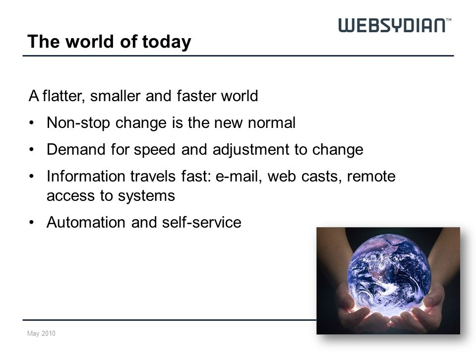 The world of today A flatter, smaller and faster world Non-stop change is the new normal Demand for speed and adjustment to change Information travels fast: e-mail, web casts, remote access to systems Automation and self-service May 2010