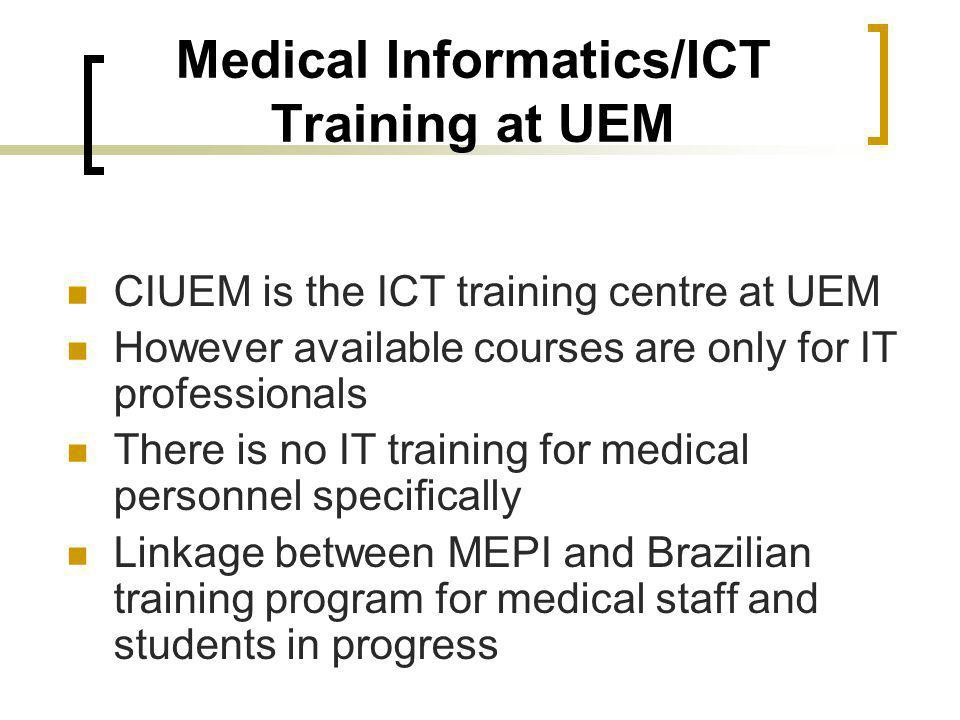 Medical Informatics/ICT Training at UEM CIUEM is the ICT training centre at UEM However available courses are only for IT professionals There is no IT training for medical personnel specifically Linkage between MEPI and Brazilian training program for medical staff and students in progress