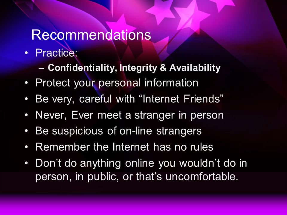 Recommendations Practice: –Confidentiality, Integrity & Availability Protect your personal information Be very, careful with Internet Friends Never, Ever meet a stranger in person Be suspicious of on-line strangers Remember the Internet has no rules Dont do anything online you wouldnt do in person, in public, or thats uncomfortable.
