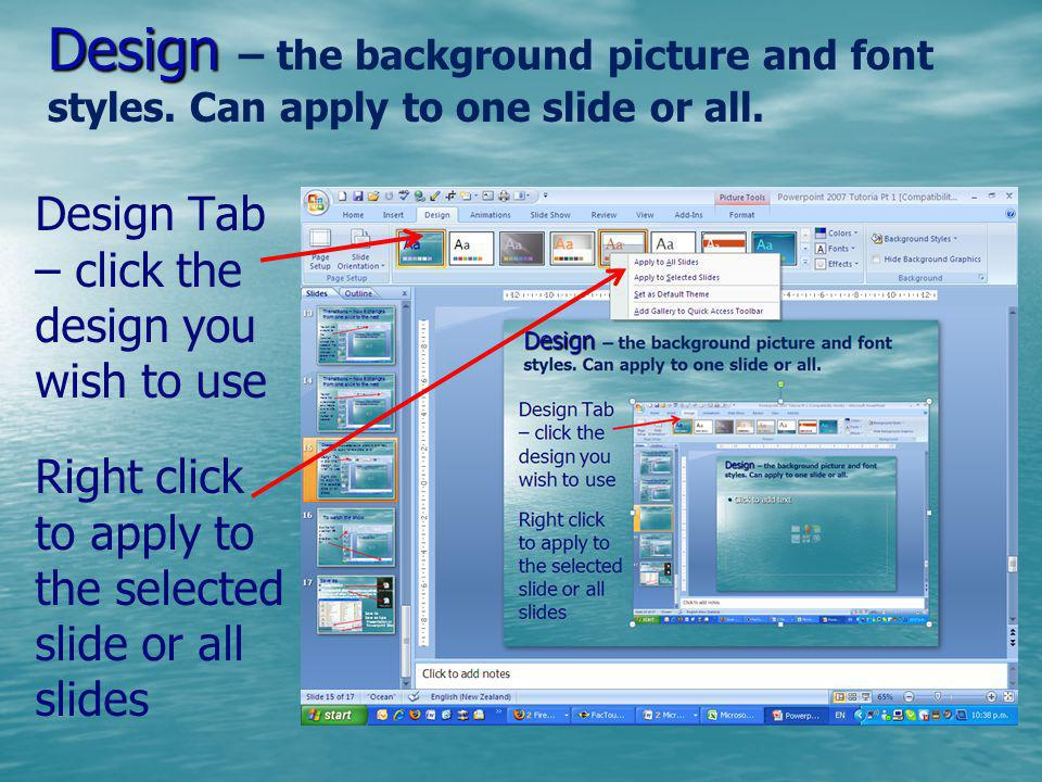 Design Design – the background picture and font styles. Can apply to one slide or all. Design Tab – click the design you wish to use Right click to ap