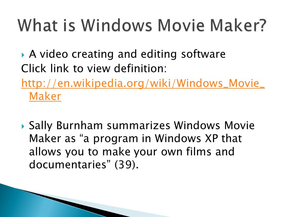 A video creating and editing software Click link to view definition: http://en.wikipedia.org/wiki/Windows_Movie_ Maker Sally Burnham summarizes Windows Movie Maker as a program in Windows XP that allows you to make your own films and documentaries (39).