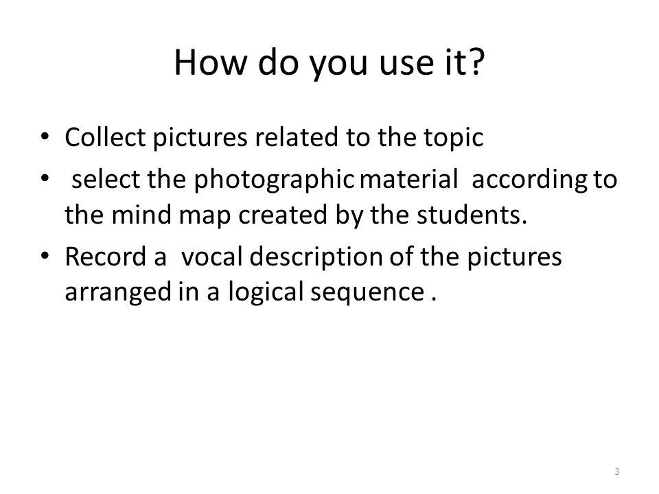 How do you use it? Collect pictures related to the topic select the photographic material according to the mind map created by the students. Record a