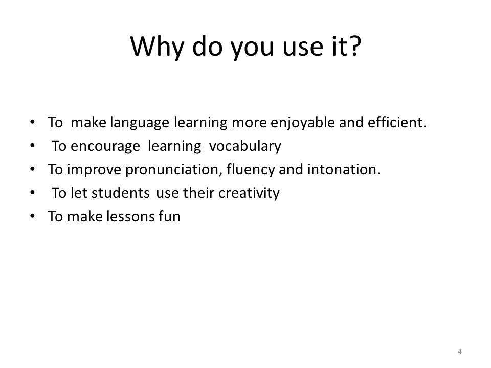 Why do you use it? To make language learning more enjoyable and efficient. To encourage learning vocabulary To improve pronunciation, fluency and into