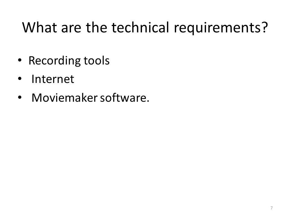 What are the technical requirements? Recording tools Internet Moviemaker software. 7
