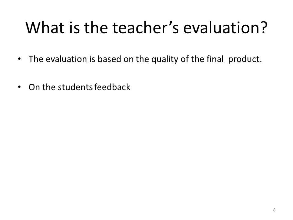What is the teachers evaluation? The evaluation is based on the quality of the final product. On the students feedback 8