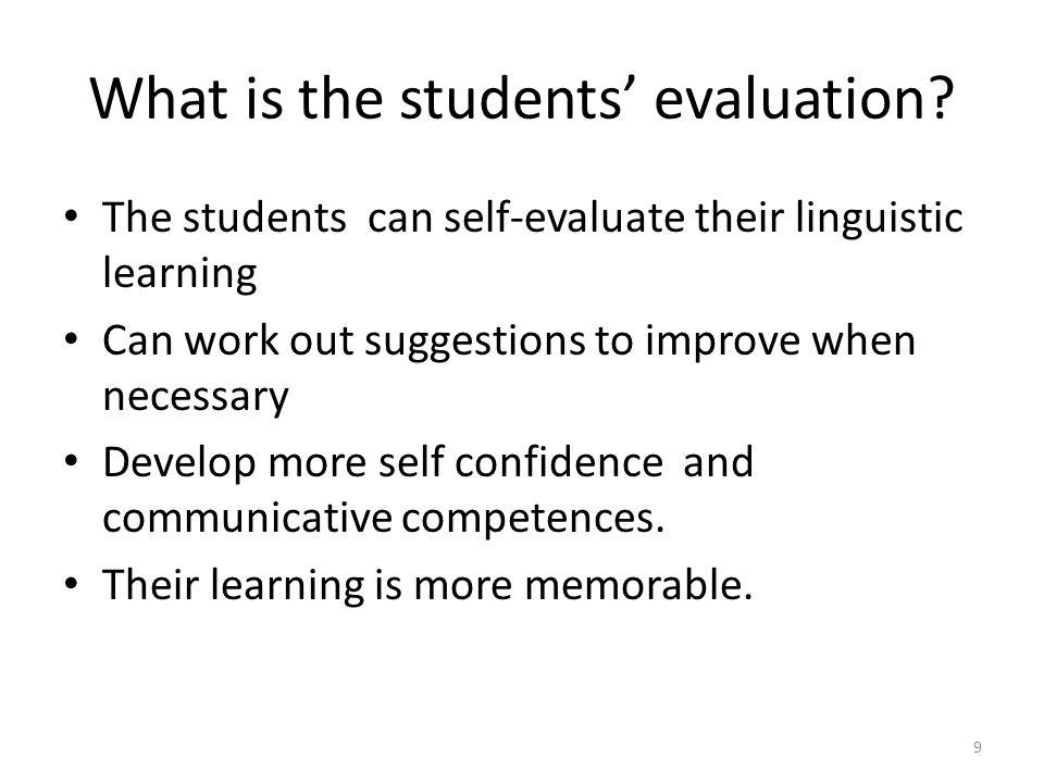 What is the students evaluation? The students can self-evaluate their linguistic learning Can work out suggestions to improve when necessary Develop m