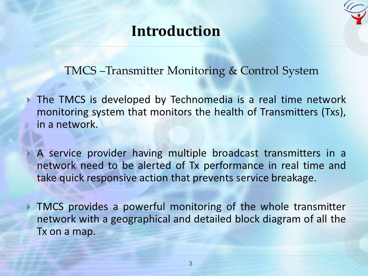 Introduction 3 TMCS –Transmitter Monitoring & Control System The TMCS is developed by Technomedia is a real time network monitoring system that monito