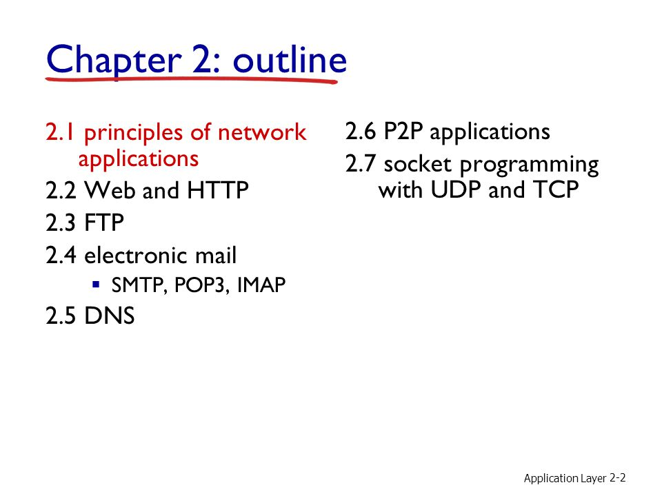 Application Layer 2-3 Chapter 2: application layer our goals: conceptual, implementation aspects of network application protocols transport-layer service models client-server paradigm peer-to-peer paradigm learn about protocols by examining popular application-level protocols HTTP FTP SMTP / POP3 / IMAP DNS creating network applications socket API