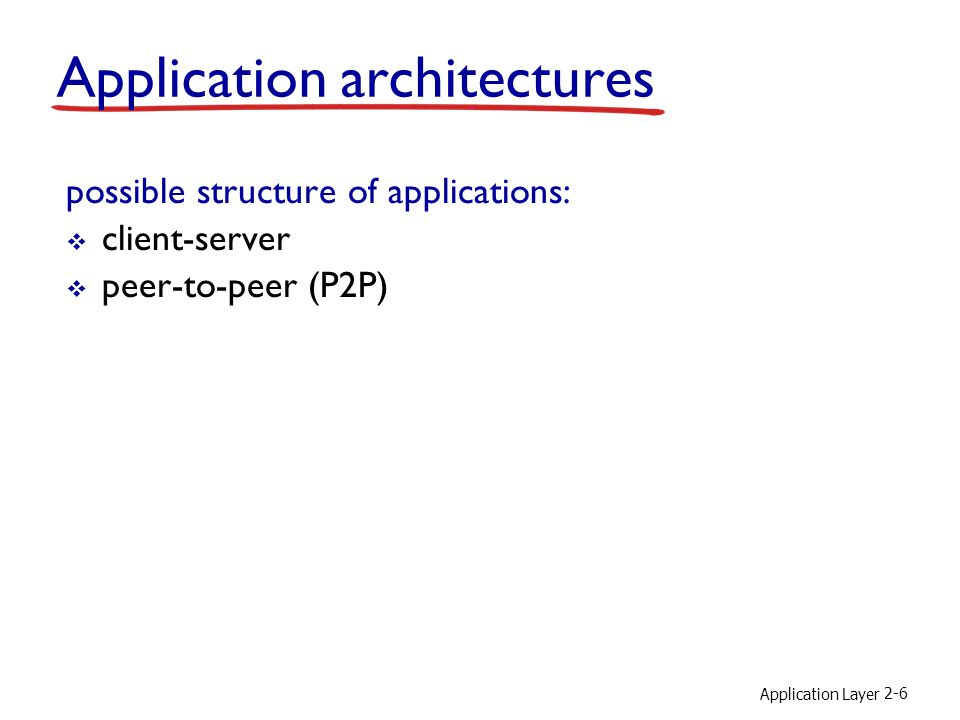 Application Layer 2-7 Client-server architecture server: always-on host permanent IP address data centers for scaling clients: communicate with server may be intermittently connected may have dynamic IP addresses do not communicate directly with each other client/server