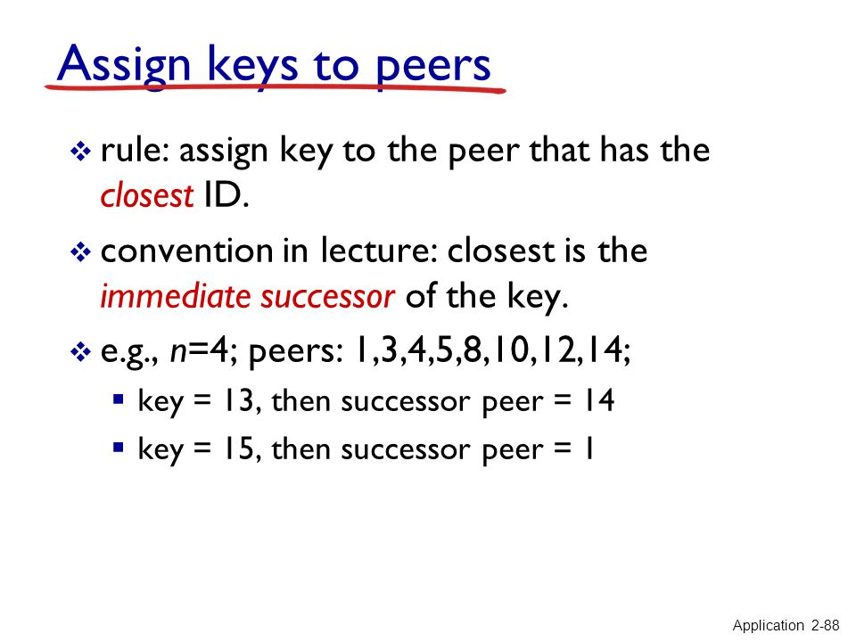 Assign keys to peers rule: assign key to the peer that has the closest ID. convention in lecture: closest is the immediate successor of the key. e.g.,
