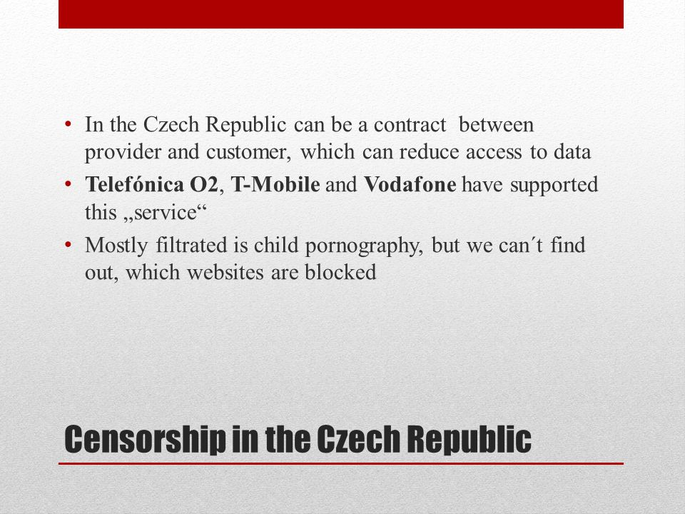 Censorship in the Czech Republic In the Czech Republic can be a contract between provider and customer, which can reduce access to data Telefónica O2, T-Mobile and Vodafone have supported this service Mostly filtrated is child pornography, but we can´t find out, which websites are blocked