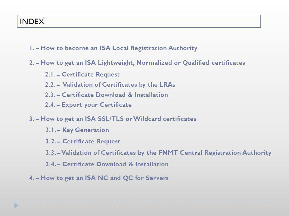 INDEX 1. – How to become an ISA Local Registration Authority 2. – How to get an ISA Lightweight, Normalized or Qualified certificates 3. – How to get