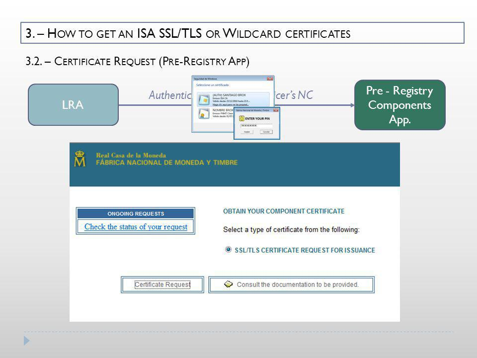 3. – H OW TO GET AN ISA SSL/TLS OR W ILDCARD CERTIFICATES LRA Pre - Registry Components App. Authenticating with LRA Officers NC 3.2. – C ERTIFICATE R