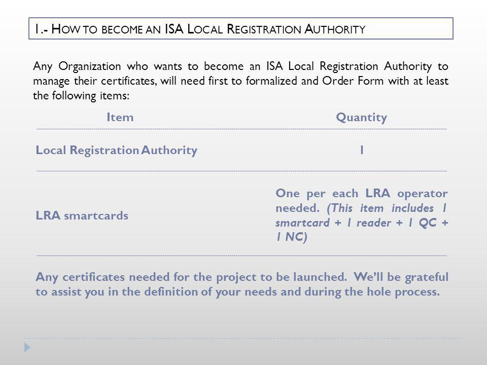 1.- H OW TO BECOME AN ISA L OCAL R EGISTRATION A UTHORITY Any Organization who wants to become an ISA Local Registration Authority to manage their cer