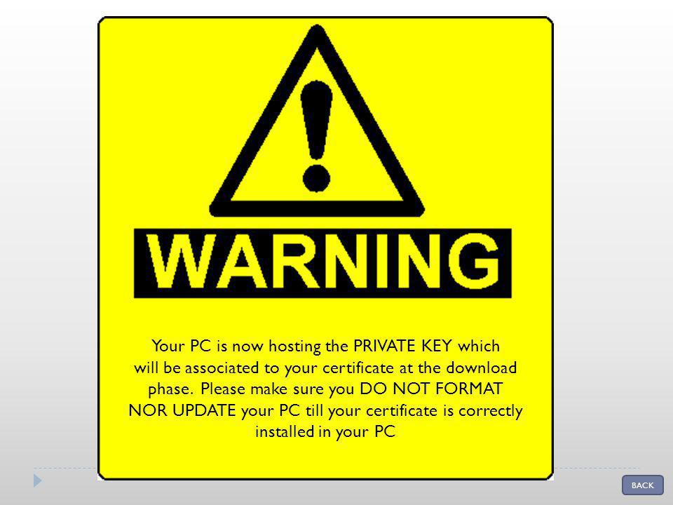 Your PC is now hosting the PRIVATE KEY which will be associated to your certificate at the download phase. Please make sure you DO NOT FORMAT NOR UPDA