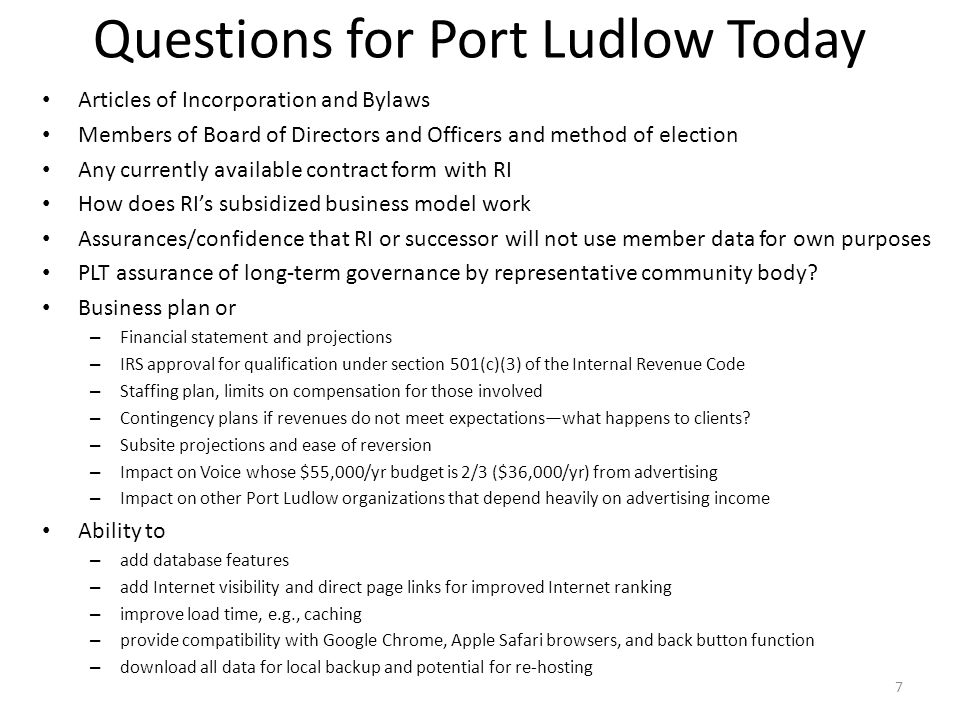 Questions for Port Ludlow Today Articles of Incorporation and Bylaws Members of Board of Directors and Officers and method of election Any currently available contract form with RI How does RIs subsidized business model work Assurances/confidence that RI or successor will not use member data for own purposes PLT assurance of long-term governance by representative community body.