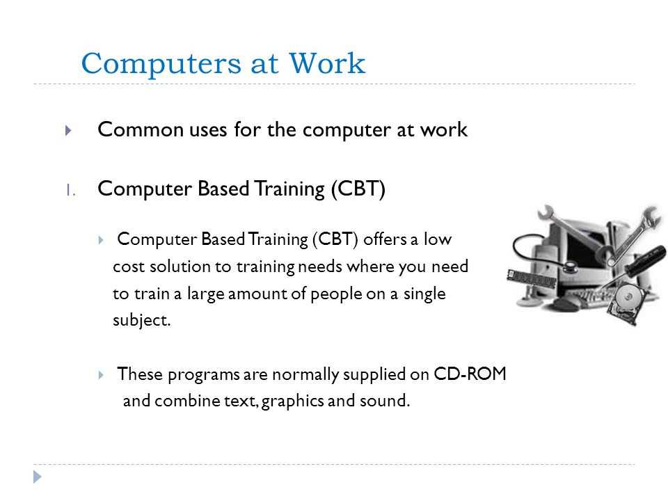Computers at Work Common uses for the computer at work 1. Computer Based Training (CBT) Computer Based Training (CBT) offers a low cost solution to tr