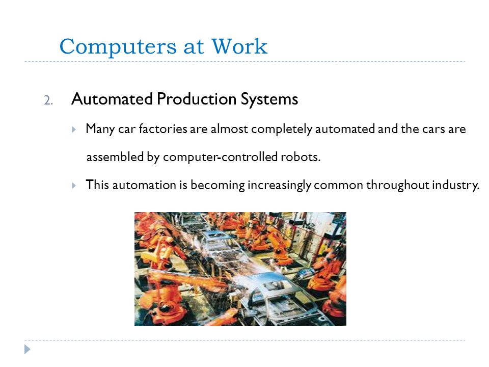 Computers at Work 2. Automated Production Systems Many car factories are almost completely automated and the cars are assembled by computer-controlled