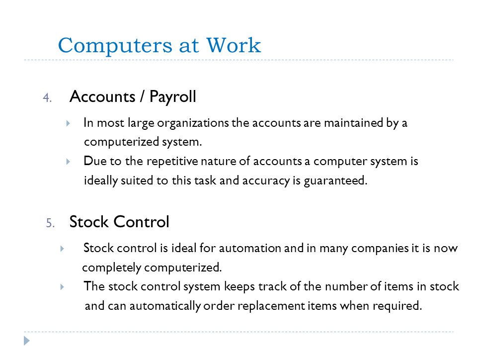 Computers at Work 4. Accounts / Payroll In most large organizations the accounts are maintained by a computerized system. Due to the repetitive nature