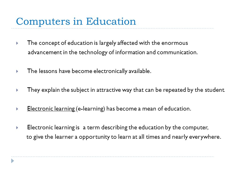 Computers in Education The concept of education is largely affected with the enormous advancement in the technology of information and communication.