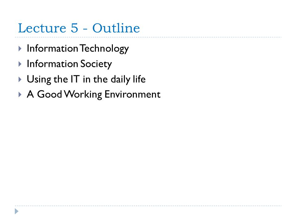 Lecture 5 - Outline Information Technology Information Society Using the IT in the daily life A Good Working Environment