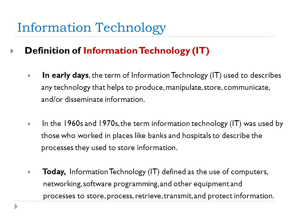 Information Technology Definition of Information Technology (IT) In early days, the term of Information Technology (IT) used to describes any technolo
