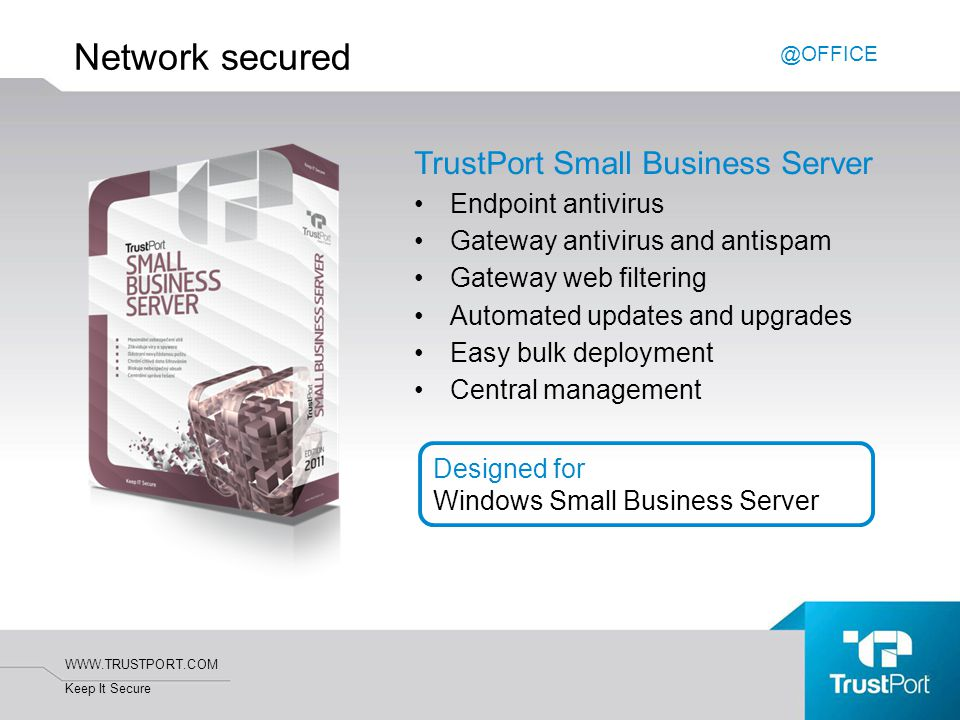 WWW.TRUSTPORT.COM Keep It Secure Network secured TrustPort Small Business Server Endpoint antivirus Gateway antivirus and antispam Gateway web filtering Automated updates and upgrades Easy bulk deployment Central management @OFFICE Designed for Windows Small Business Server