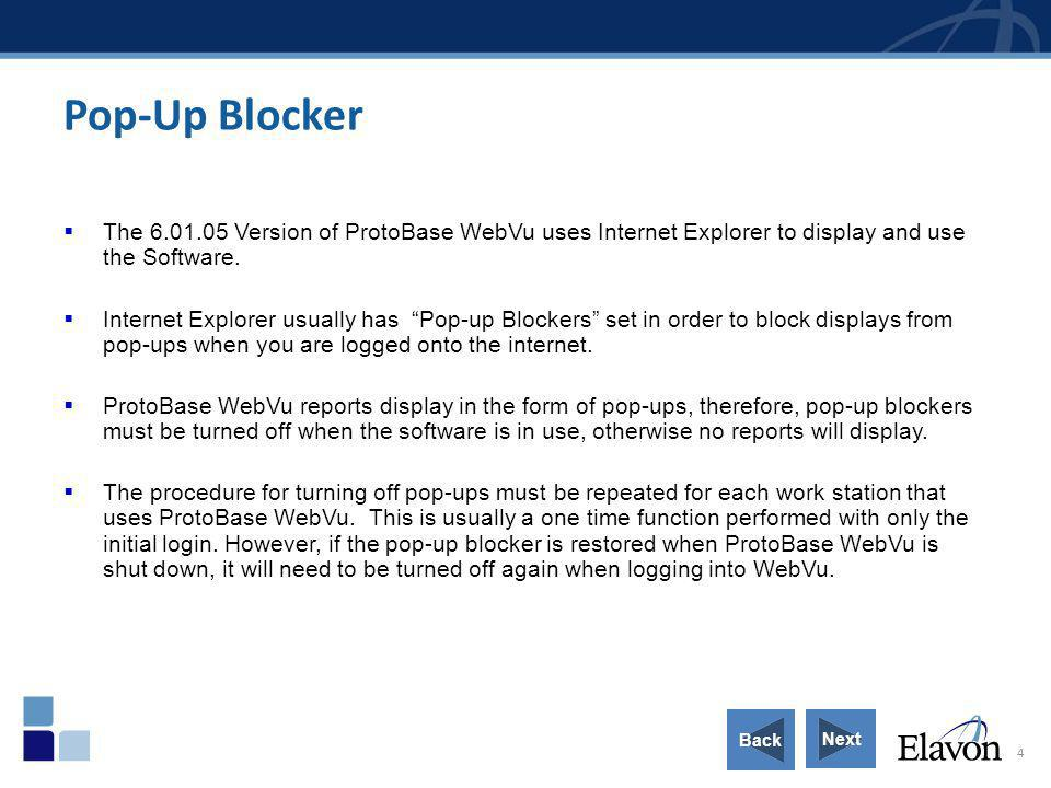 4 Pop-Up Blocker The 6.01.05 Version of ProtoBase WebVu uses Internet Explorer to display and use the Software. Internet Explorer usually has Pop-up B