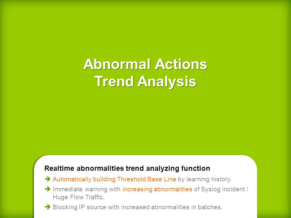 Abnormal Actions Trend Analysis Realtime abnormalities trend analyzing function Automatically building Threshold Base Line by learning history.