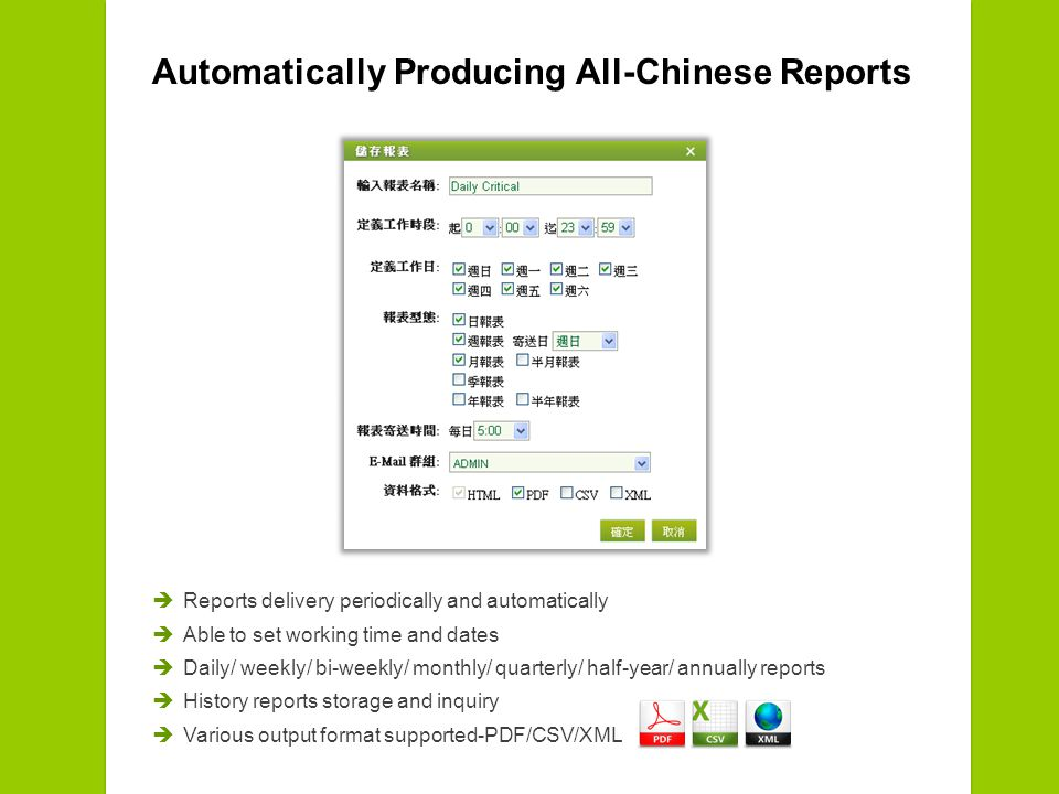 Automatically Producing All-Chinese Reports Reports delivery periodically and automatically Able to set working time and dates Daily/ weekly/ bi-weekly/ monthly/ quarterly/ half-year/ annually reports History reports storage and inquiry Various output format supported-PDF/CSV/XML
