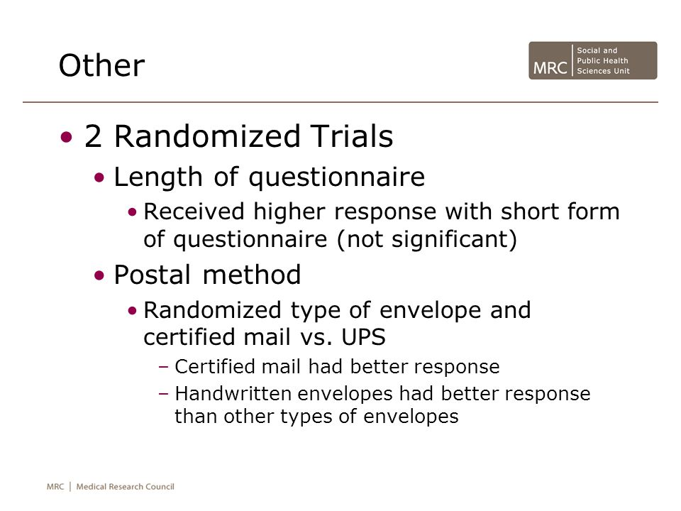 Other 2 Randomized Trials Length of questionnaire Received higher response with short form of questionnaire (not significant) Postal method Randomized type of envelope and certified mail vs.