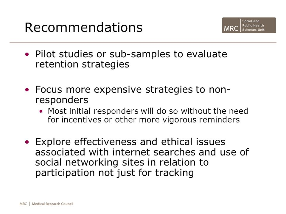 Recommendations Pilot studies or sub-samples to evaluate retention strategies Focus more expensive strategies to non- responders Most initial responders will do so without the need for incentives or other more vigorous reminders Explore effectiveness and ethical issues associated with internet searches and use of social networking sites in relation to participation not just for tracking