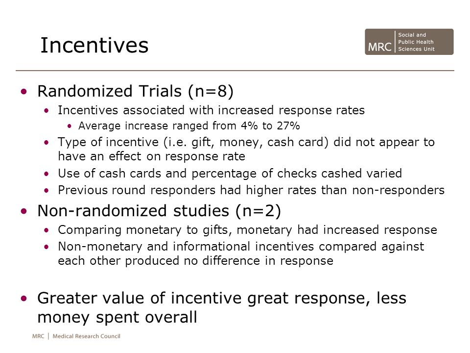 Incentives Randomized Trials (n=8) Incentives associated with increased response rates Average increase ranged from 4% to 27% Type of incentive (i.e.