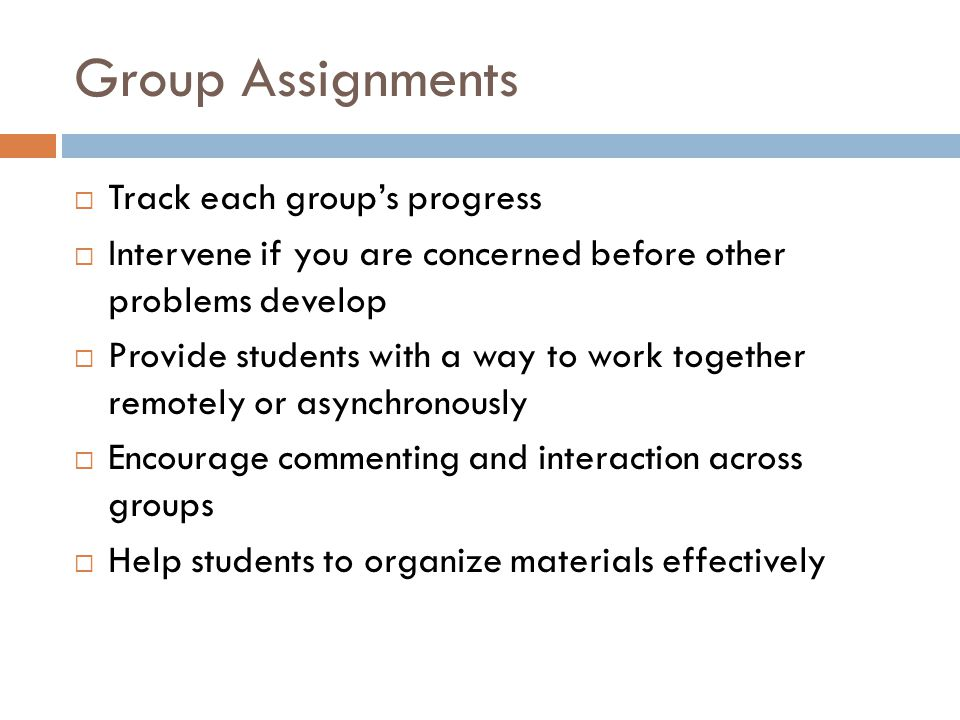 Group Assignments Track each groups progress Intervene if you are concerned before other problems develop Provide students with a way to work together remotely or asynchronously Encourage commenting and interaction across groups Help students to organize materials effectively