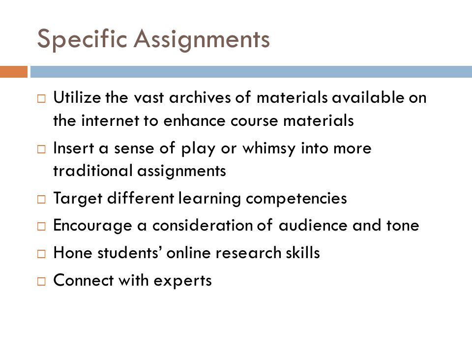 Specific Assignments Utilize the vast archives of materials available on the internet to enhance course materials Insert a sense of play or whimsy into more traditional assignments Target different learning competencies Encourage a consideration of audience and tone Hone students online research skills Connect with experts