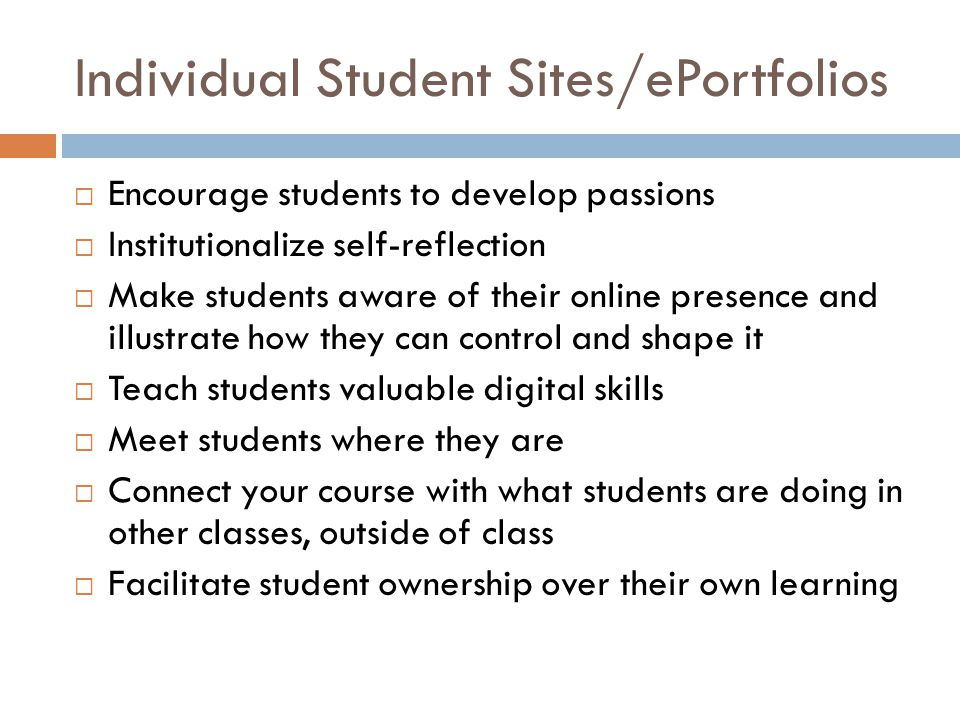 Individual Student Sites/ePortfolios Encourage students to develop passions Institutionalize self-reflection Make students aware of their online prese