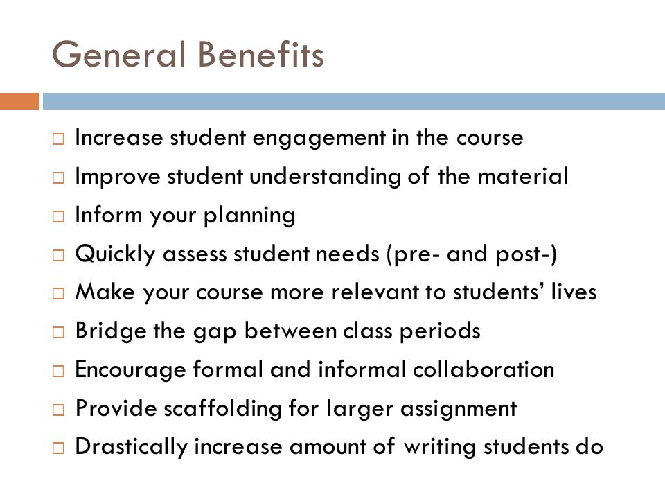 General Benefits Increase student engagement in the course Improve student understanding of the material Inform your planning Quickly assess student needs (pre- and post-) Make your course more relevant to students lives Bridge the gap between class periods Encourage formal and informal collaboration Provide scaffolding for larger assignment Drastically increase amount of writing students do