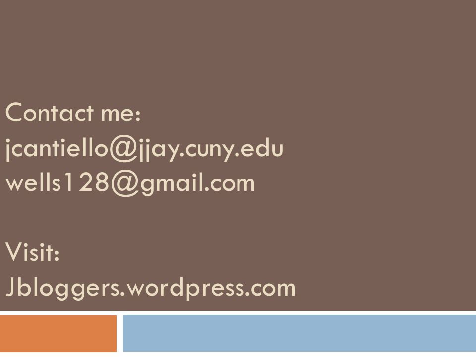 Contact me: jcantiello@jjay.cuny.edu wells128@gmail.com Visit: Jbloggers.wordpress.com